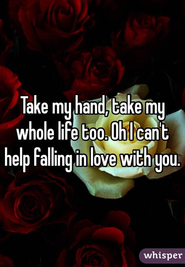 Take my hand, take my whole life too. Oh I can't help falling in ...