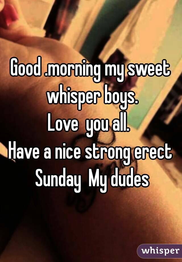 Good Morning Love Boy : Good morning my sweet whisper boys love you all have a