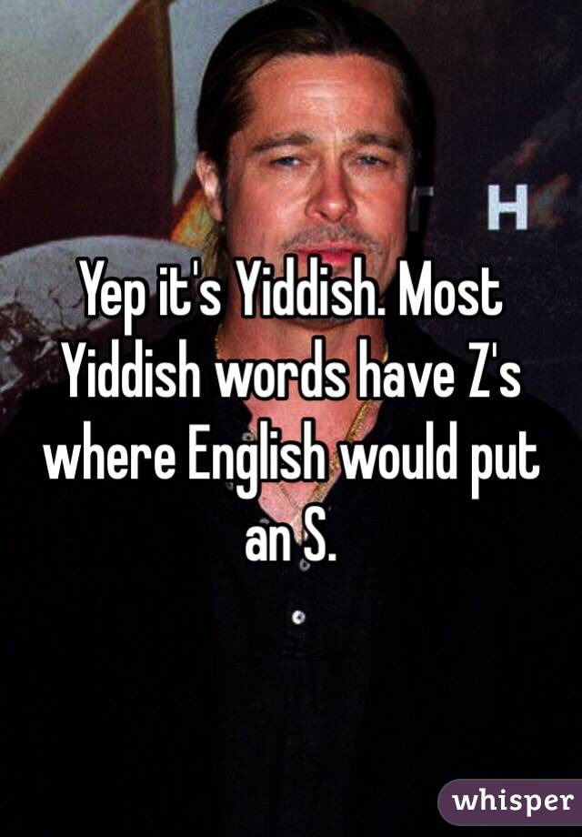 Yep it's Yiddish. Most Yiddish words have Z's where English would ...