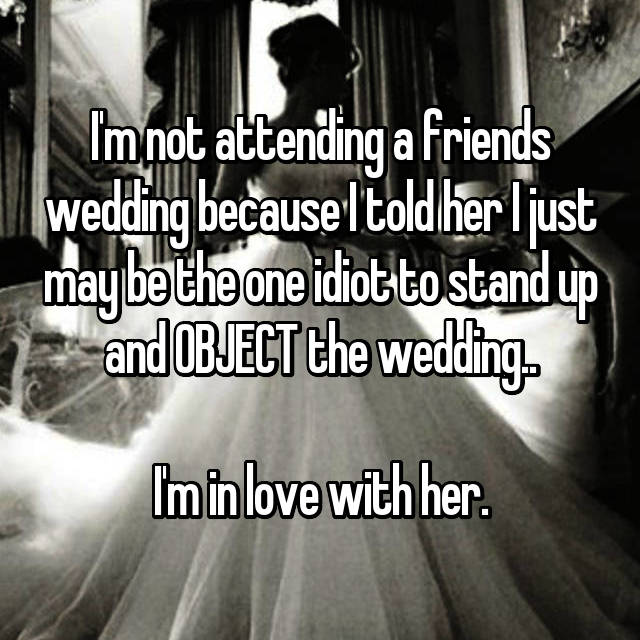 I'm not attending a friends wedding because I told her I just may be the one idiot to stand up and OBJECT the wedding..  I'm in love with her.