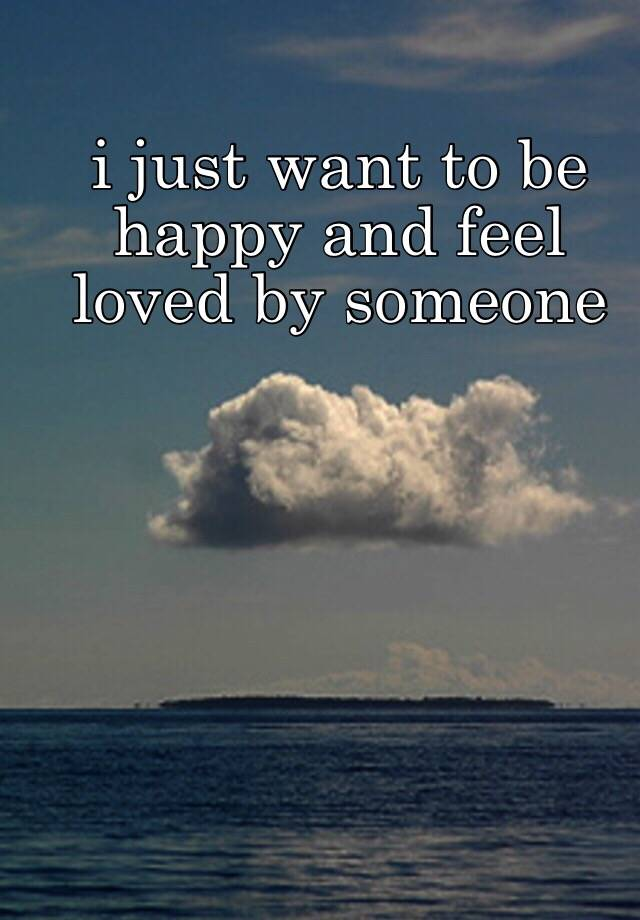 I Just Want To Be Happy And Feel Loved By Someone