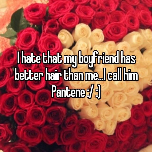 I hate that my boyfriend has better hair than me...I call him Pantene :/ :)