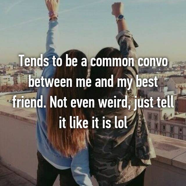 Tends to be a common convo between me and my best friend. Not even weird, just tell it like it is lol