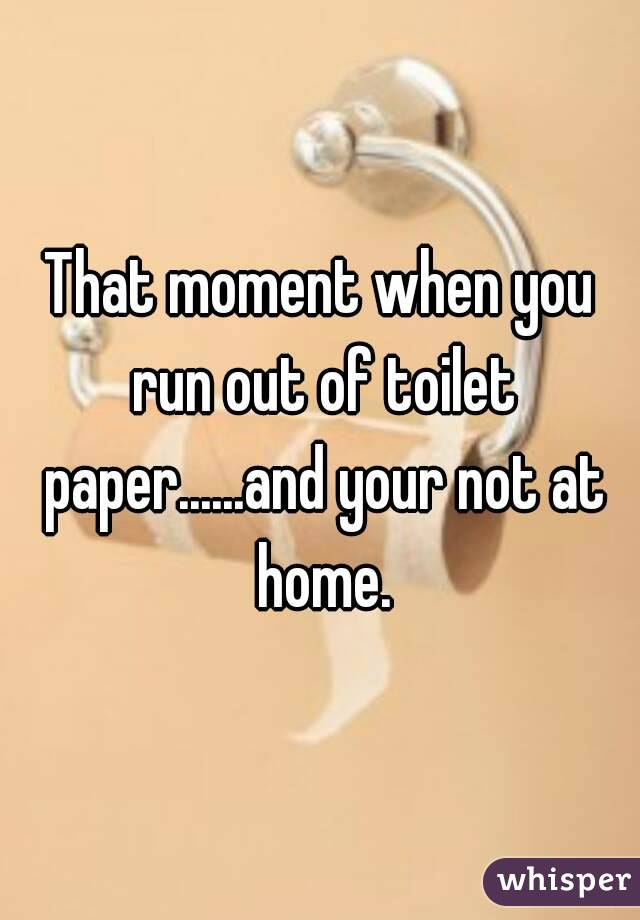 When you run out of toilet paper?
