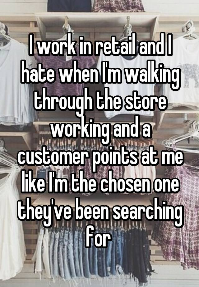 I work in retail and I hate when I