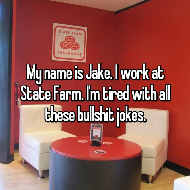 My name is Jake. I work at State Farm. I'm tired with all these bullshit jokes.