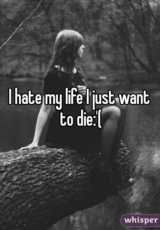 I hate my life and just want to die?
