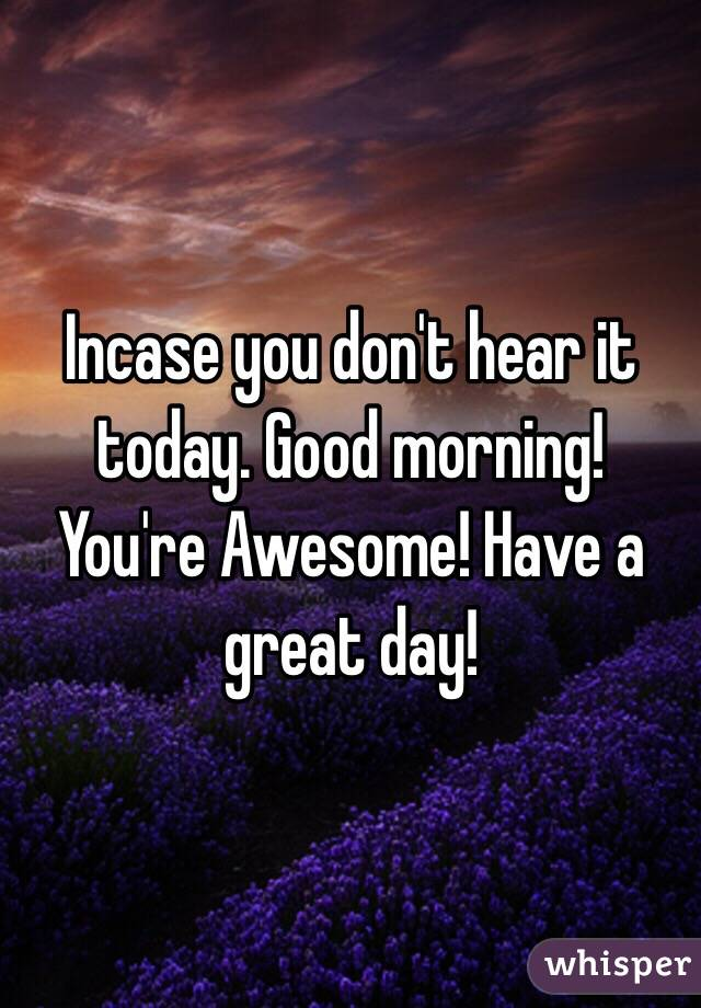 Good Morning You Are Amazing : Incase you don t hear it today good morning re