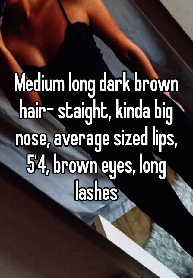 Medium long dark brown hair- staight, kinda big nose ...