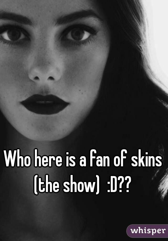 Who here is a fan of skins (the show) :D?? - Whisper
