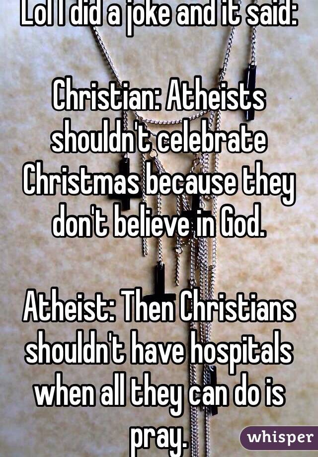 I did a joke and it said: Christian: Atheists shouldn't celebrate ...