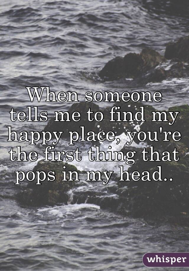 When someone tells me to find my happy place, you're the first ...