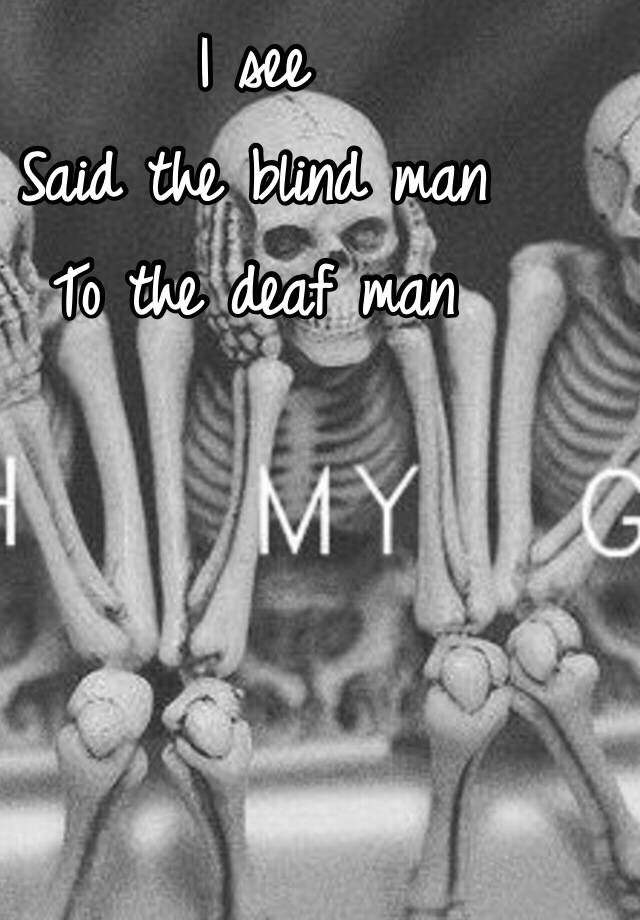I See Said The Blind Man To The Deaf Man