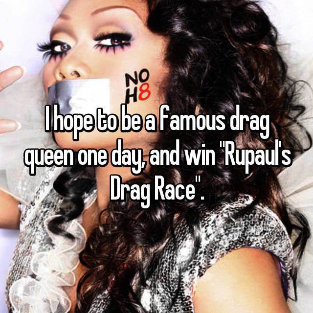 """I hope to be a famous drag queen one day, and win """"Rupaul's Drag Race""""."""