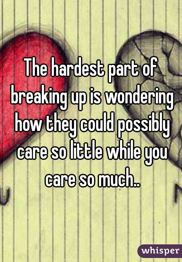 The hardest part of breaking up is wondering how they could ...