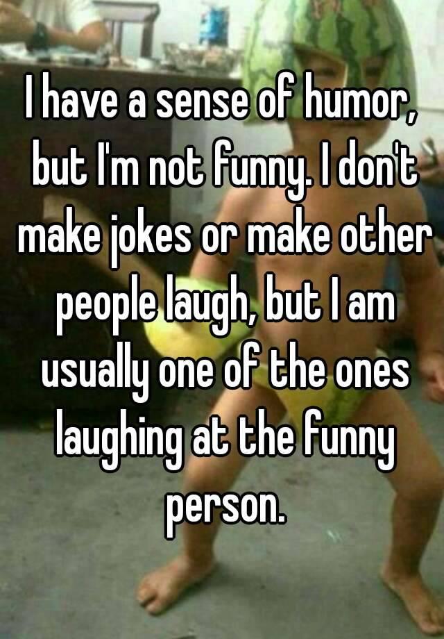 I have a sense of humor, but I'm not funny. I don't make ...