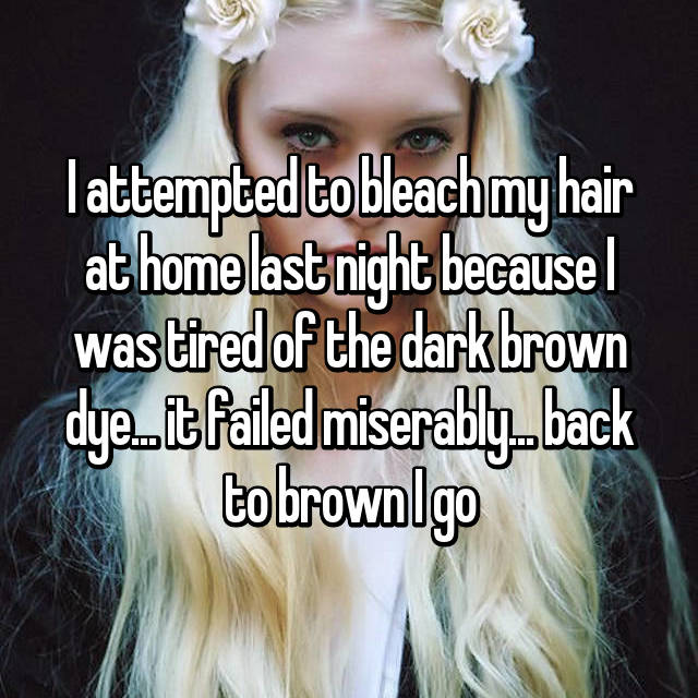 I attempted to bleach my hair at home last night because I was tired of the dark brown dye... it failed miserably... back to brown I go