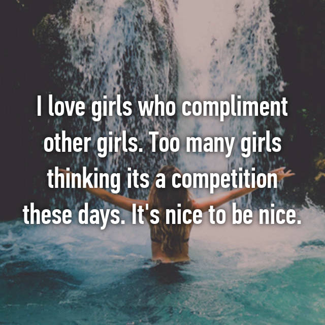 I love girls who compliment other girls. Too many girls thinking its a competition these days. It's nice to be nice.