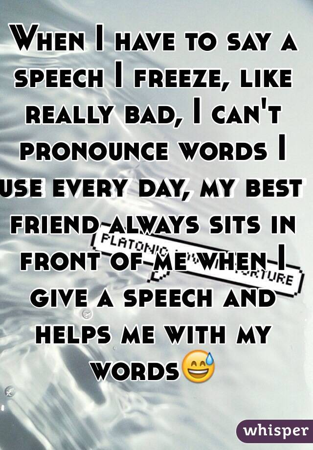 When I have to say a speech I freeze, like really bad, I ...
