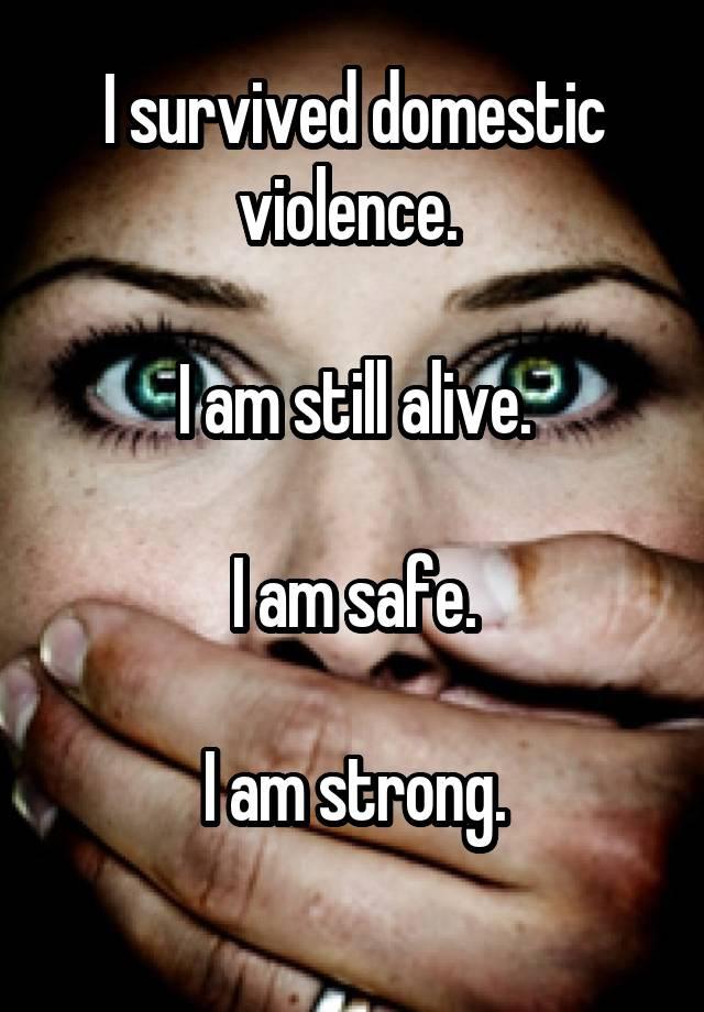 I survived domestic violence. I am still alive. I am safe. I am strong.