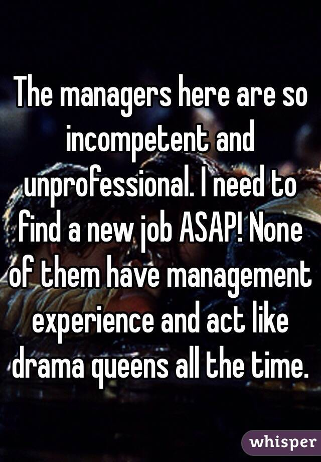 managers here are so incompetent and unprofessional. I need to ...