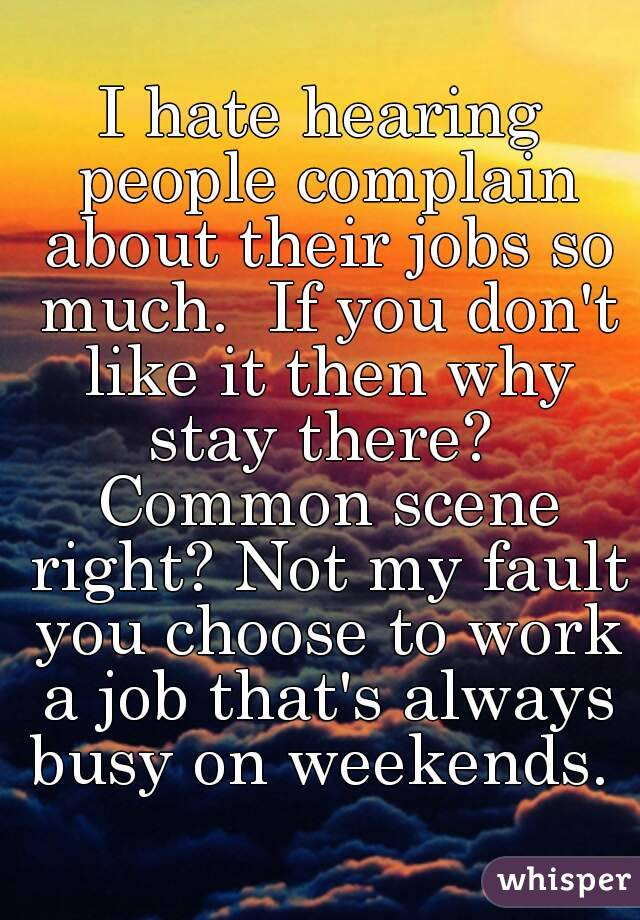 I hate hearing people complain about their jobs so much. If you ...