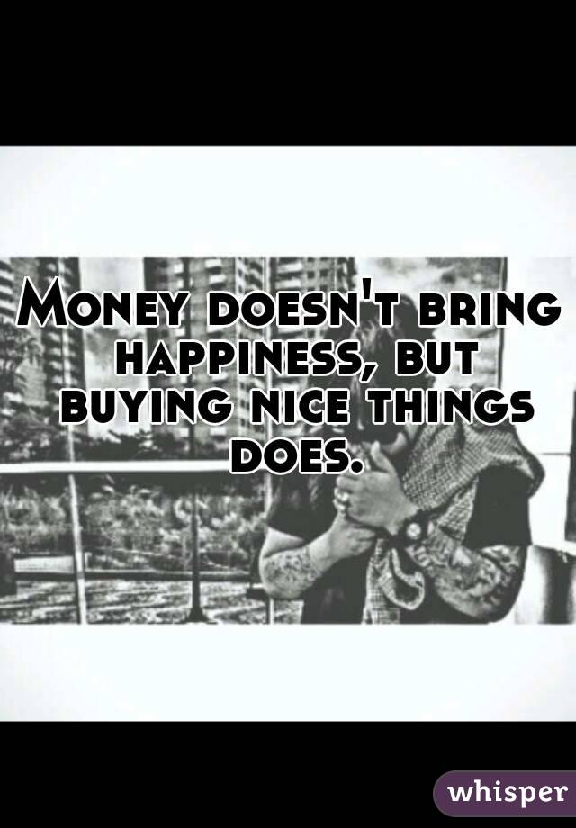 Money Doesn't Bring Happiness Debate Money Doesn't Bring Happiness