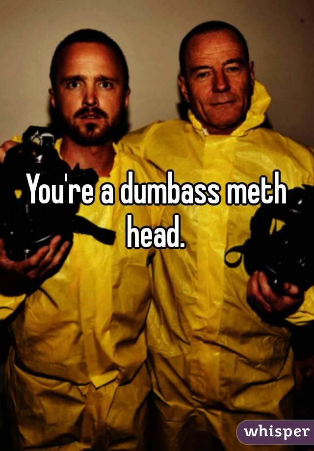 You're a dumbass meth head.