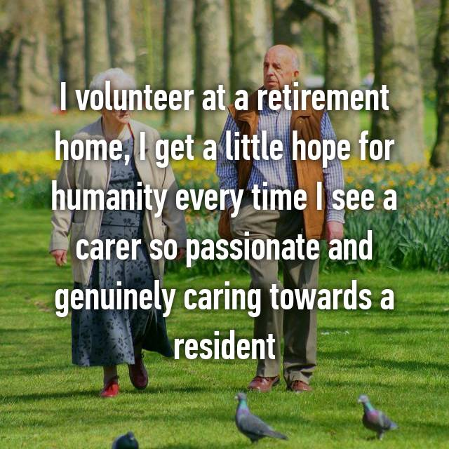 I volunteer at a retirement home, I get a little hope for humanity every time I see a carer so passionate and genuinely caring towards a resident