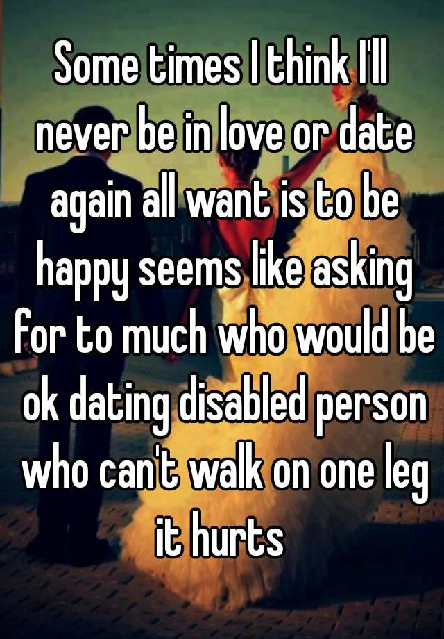 Some times I think I     ll never be in love or date again all want is to be happy seems like asking for to much who would be ok dating disabled person who