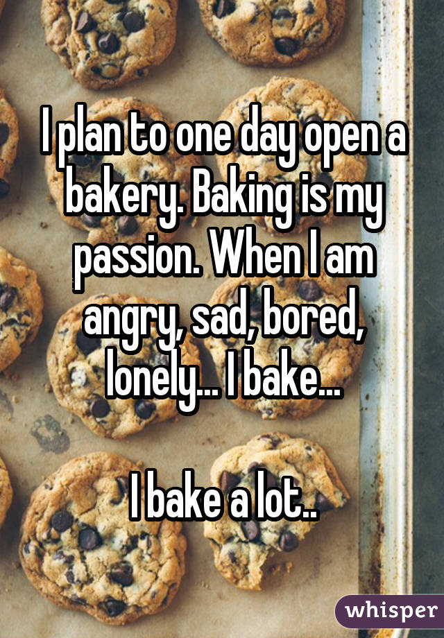 I plan to one day open a bakery. Baking is my passion. When I am angry, sad, bored, lonely... I bake... I bake a lot..