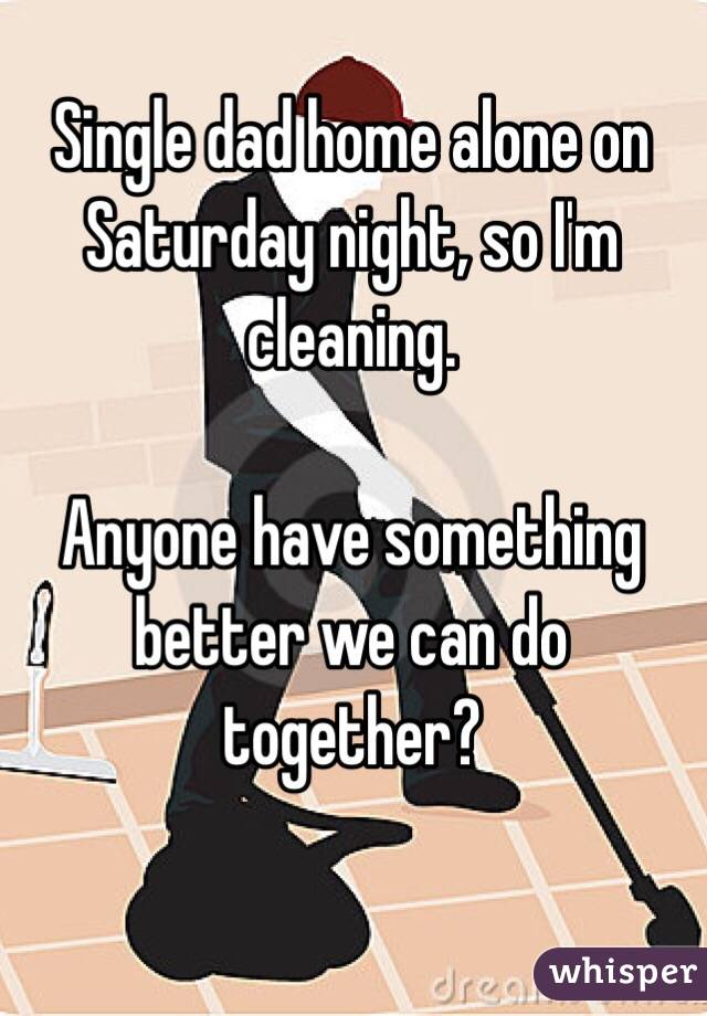 Single dad home alone on Saturday night, so I'm cleaning ...