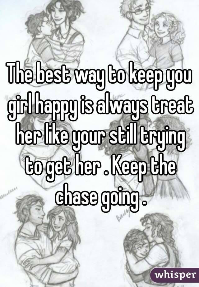 The best way to keep you girl happy is always treat her like your ...