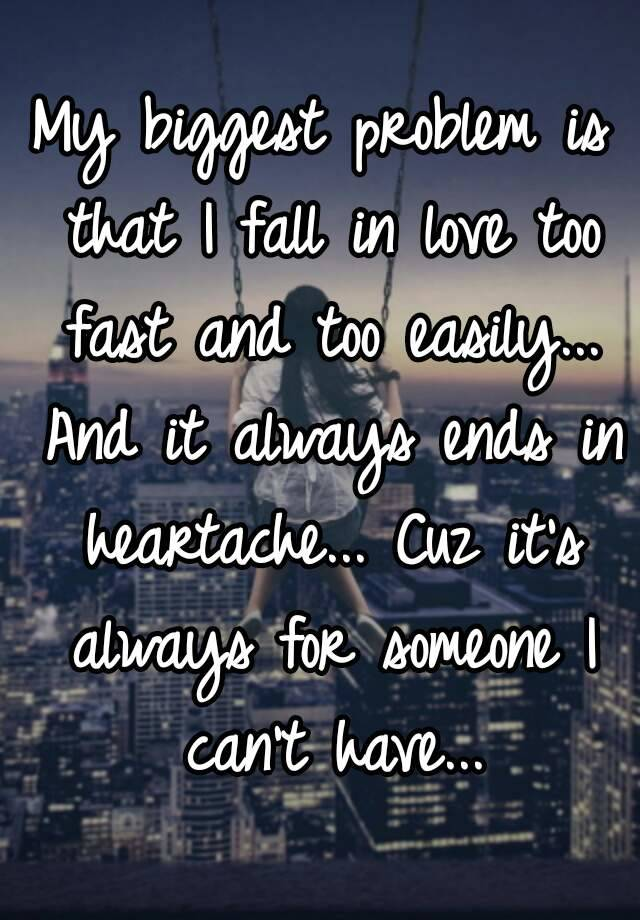 My Biggest Problem Is That I Fall In Love Too Fast And Too