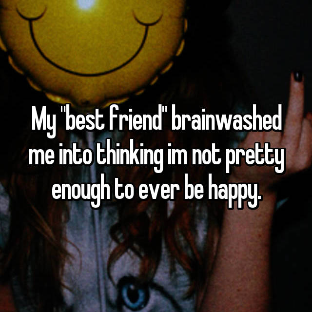 "My ""best friend"" brainwashed me into thinking im not pretty enough to ever be happy."