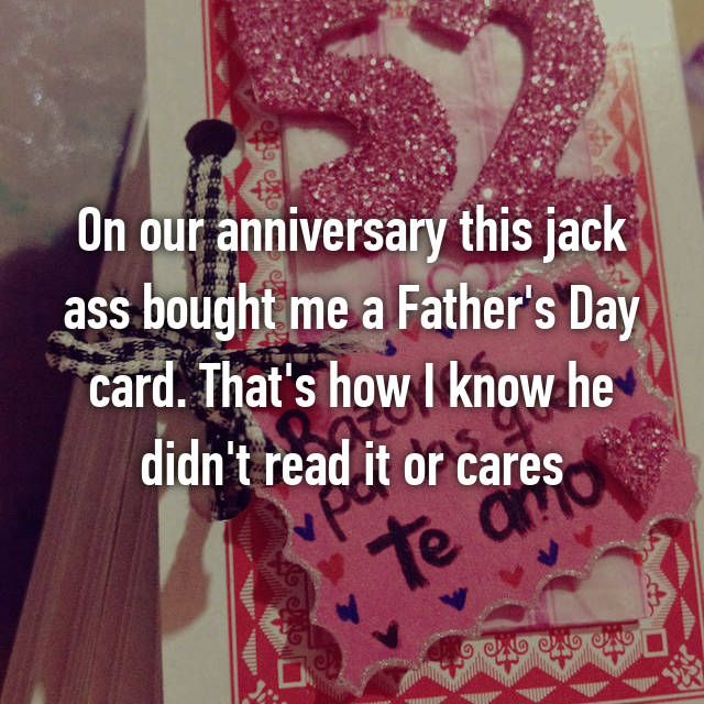 On our anniversary this jack ass bought me a Father's Day card. That's how I know he didn't read it or cares