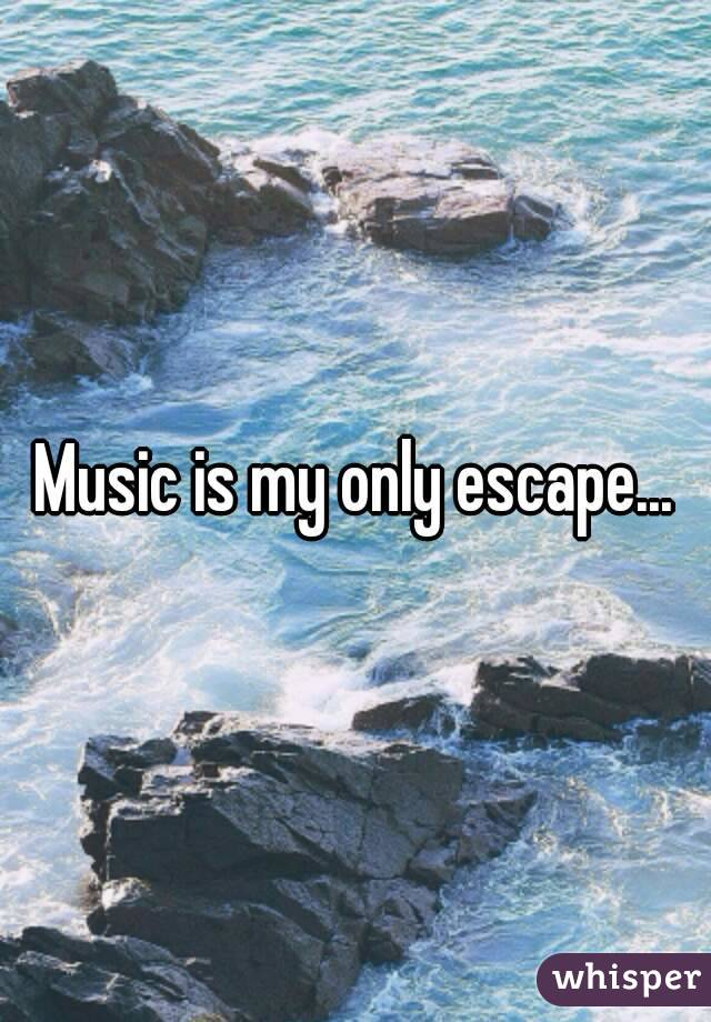 Music is my only escape...