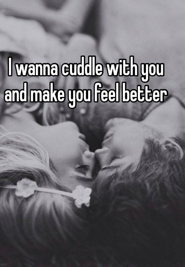 I Wanna Cuddle With You And Make You Feel Better