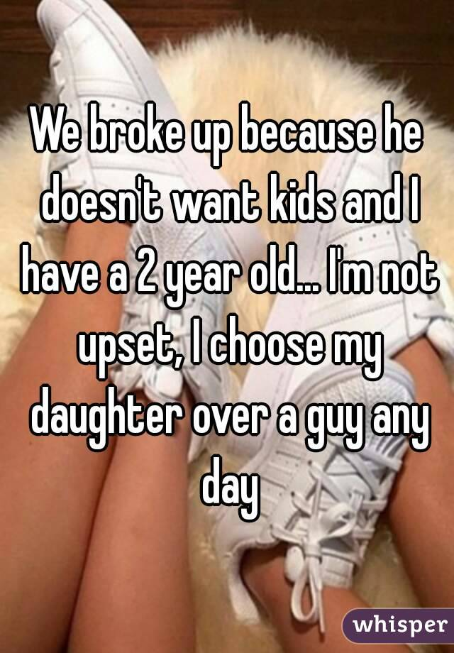 We broke up because he doesn't want kids and I have a 2 year old... I'm not upset, I choose my daughter over a guy any day