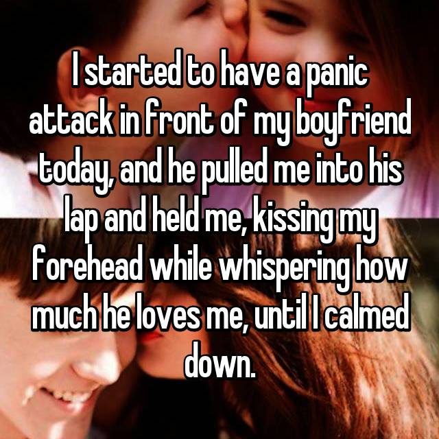 I started to have a panic attack in front of my boyfriend today, and he pulled me into his lap and held me, kissing my forehead while whispering how much he loves me, until I calmed down.
