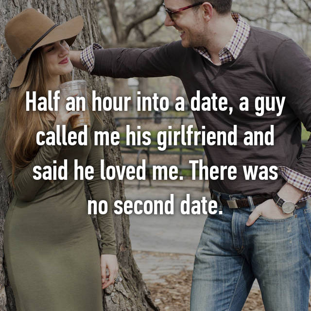 Half an hour into a date, a guy called me his girlfriend and said he loved me. There was no second date.