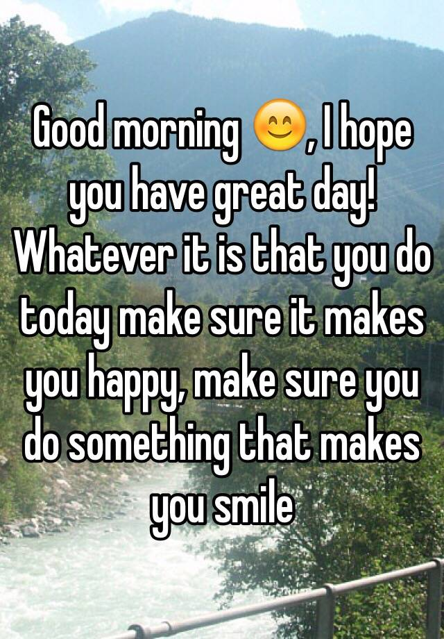 Good Morning You Made It : Good morning i hope you have great day whatever it is