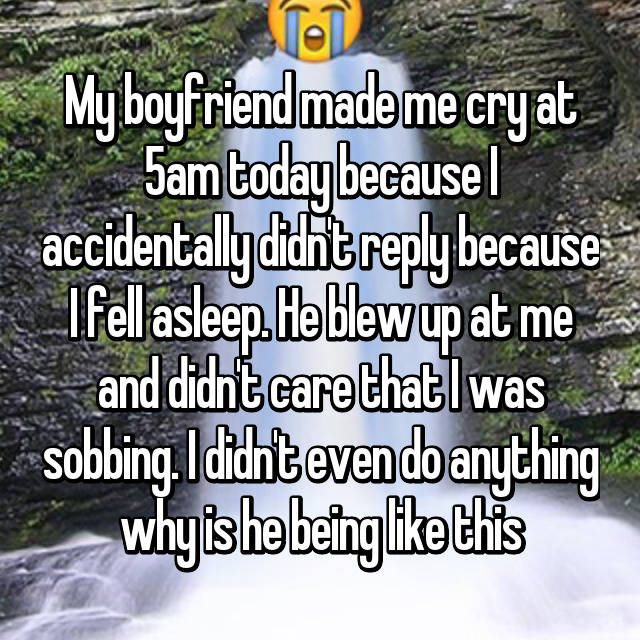 My boyfriend made me cry at 5am today because I accidentally didn't reply because I fell asleep. He blew up at me and didn't care that I was sobbing. I didn't even do anything why is he being like this 😓