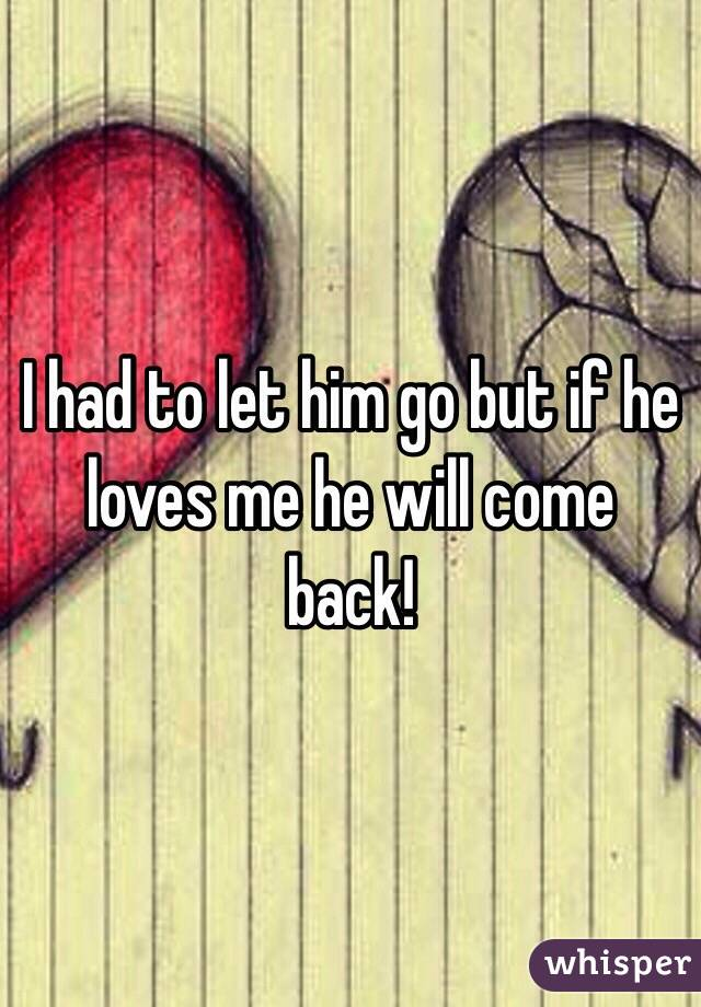 Let Him go And He'll Come Back i Had to Let Him go But if he