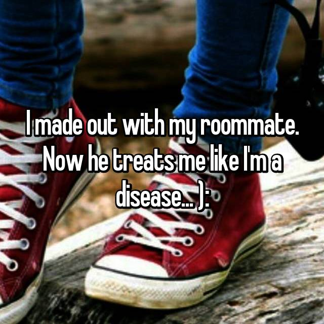 I made out with my roommate. Now he treats me like I'm a disease... ):