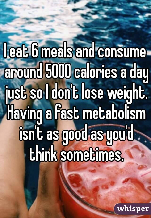 I eat 6 meals and consume around 5000 calories a day just so I don't lose weight. Having a fast metabolism isn't as good as you'd think sometimes.