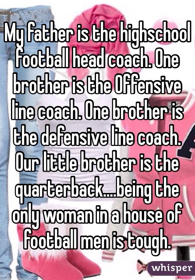 My father is the highschool football head coach. One brother is the Offensive line coach. One brother is the defensive line coach. Our little brother is the quarterback....being the only woman in a house of football men is tough.