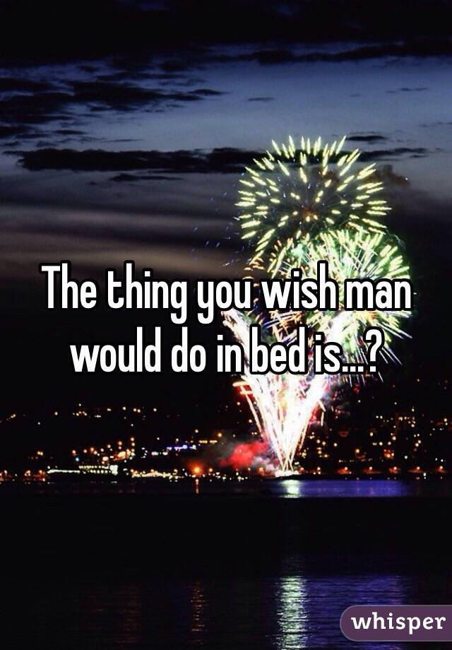 The thing you wish man would do in bed is...?
