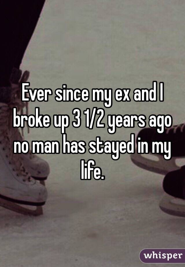 Ever since my ex and I broke up 3 1/2 years ago no man has stayed in my life.