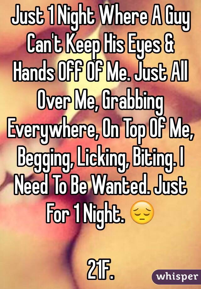 Just 1 Night Where A Guy Can't Keep His Eyes & Hands Off Of Me. Just All Over Me, Grabbing Everywhere, On Top Of Me, Begging, Licking, Biting. I Need To Be Wanted. Just For 1 Night. 😔  21F.